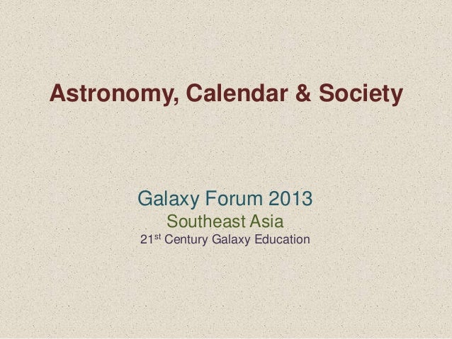 Astronomy, Calendar & Society       Galaxy Forum 2013           Southeast Asia       21st Century Galaxy Education