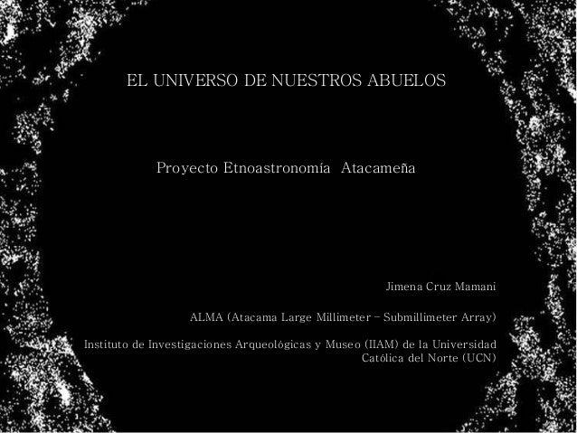 EL UNIVERSO DE NUESTROS ABUELOS Proyecto Etnoastronomía Atacameña Jimena Cruz Mamani ALMA (Atacama Large Millimeter – Subm...