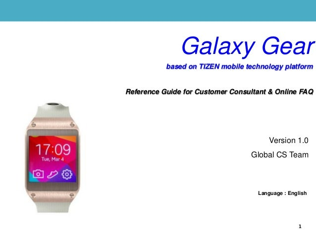 Version 1.0 Global CS Team Language : English 1 Galaxy Gear based on TIZEN mobile technology platform Reference Guide for ...