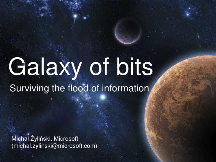 Galaxy of bitsSurviving the flood of informationMichał Żyliński, Microsoft(michal.zylinski@microsoft.com)