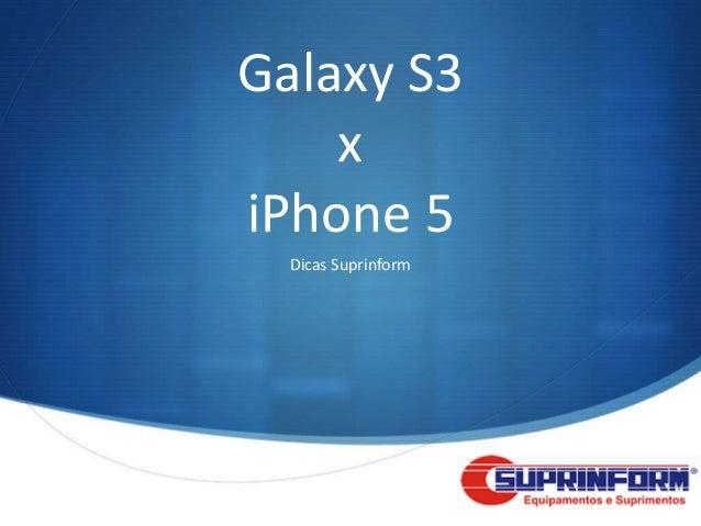 Galaxy S3    xiPhone 5  Dicas Suprinform                     S
