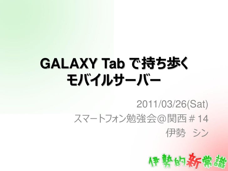 GALAXY Tab で持ち歩く   モバイルサーバー           2011/03/26(Sat)   スマートフォン勉強会@関西#14                 伊勢 シン