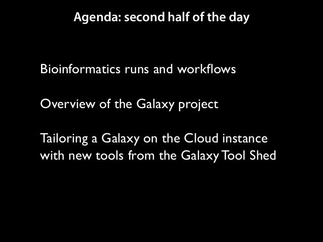 Agenda: second half of the day  Bioinformatics runs and workflows  !  Overview of the Galaxy project  !  Tailoring a Gala...