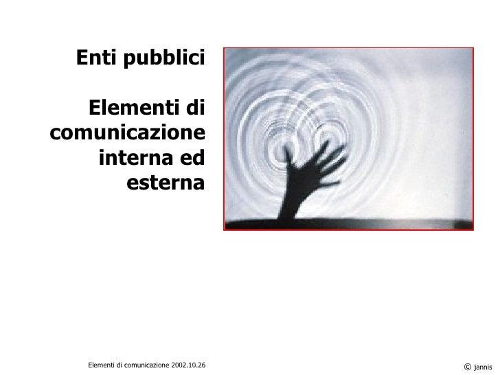 Enti pubblici Elementi di comunicazione interna ed esterna ©  jannis Elementi di comunicazione 2002.10.26
