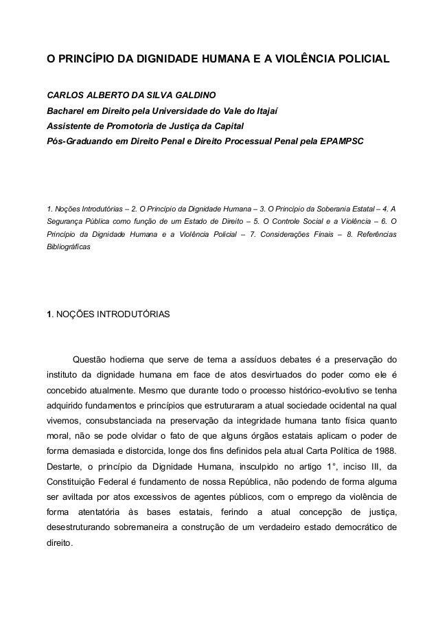 O PRINCÍPIO DA DIGNIDADE HUMANA E A VIOLÊNCIA POLICIAL CARLOS ALBERTO DA SILVA GALDINO Bacharel em Direito pela Universida...