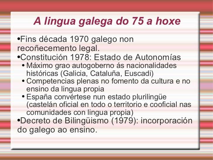 A lingua galega do 75 a hoxe <ul><li>Fins década 1970 galego non recoñecemento legal. </li></ul><ul><li>Constitución 1978:...
