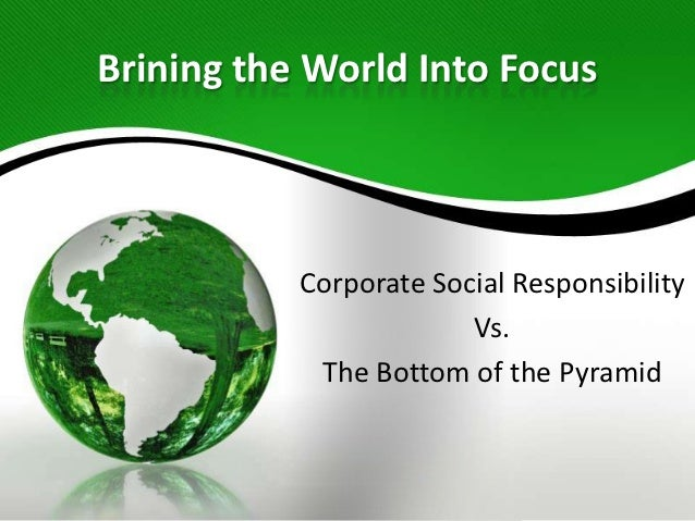 Brining the World Into Focus           Corporate Social Responsibility                        Vs.            The Bottom of...