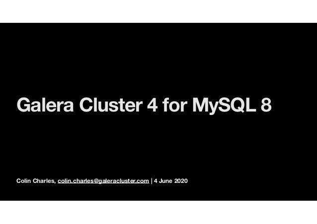 Colin Charles, colin.charles@galeracluster.com | 4 June 2020 Galera Cluster 4 for MySQL 8