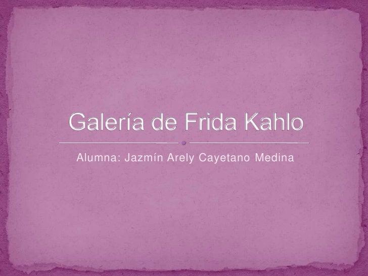 Alumna: Jazmín Arely Cayetano Medina<br />Galería de Frida Kahlo<br />