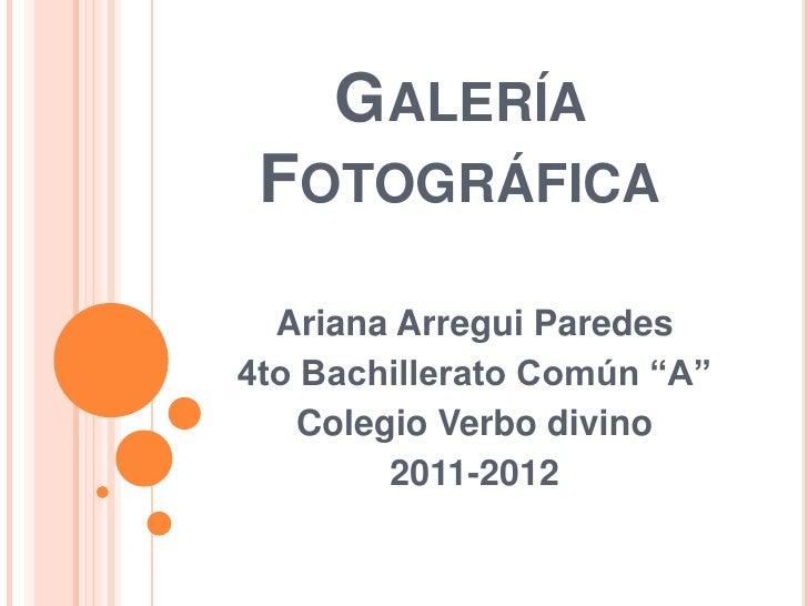 """GALERÍA FOTOGRÁFICA  Ariana Arregui Paredes4to Bachillerato Común """"A""""    Colegio Verbo divino         2011-2012"""