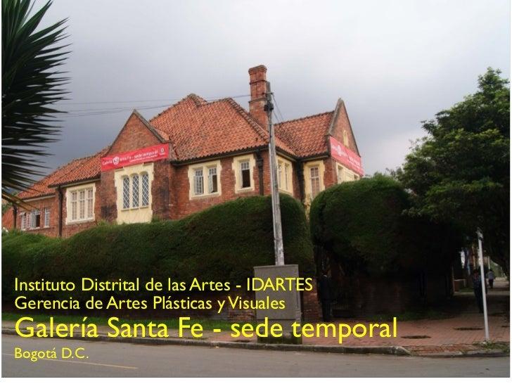 Instituto Distrital de las Artes - IDARTES    Gerencia de Artes Plásticas y Visuales    Galería Santa Fe - sede temporal  ...