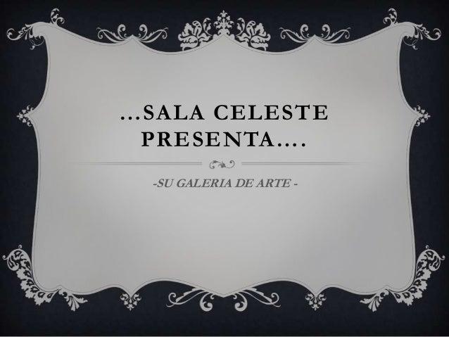 …SALA CELESTEPRESENTA….-SU GALERIA DE ARTE -