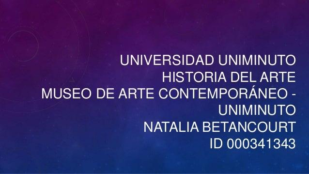 UNIVERSIDAD UNIMINUTO HISTORIA DEL ARTE MUSEO DE ARTE CONTEMPORÁNEO - UNIMINUTO NATALIA BETANCOURT ID 000341343