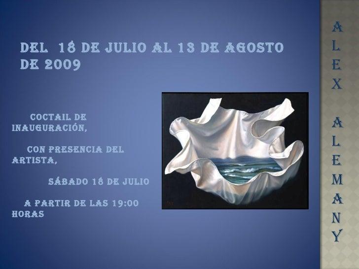 A L E X A L E M A N Y DEL  18 DE JULIO AL 13 DE AGOSTO DE 2009 COCTAIL DE INAUGURACIÓN, CON PRESENCIA DEL ARTISTA,  SÁBADO...