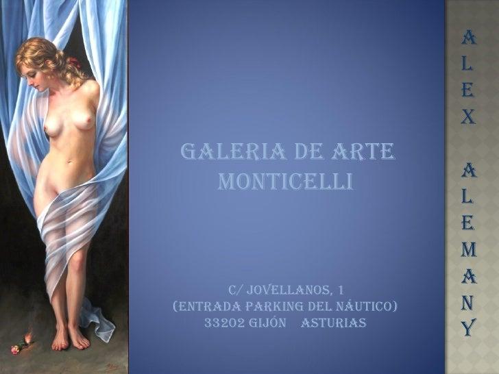 A L E X A L E M A N Y GALERIA DE ARTE MONTICELLI C/ Jovellanos, 1  (Entrada parking del náutico) 33202 gijón  Asturias