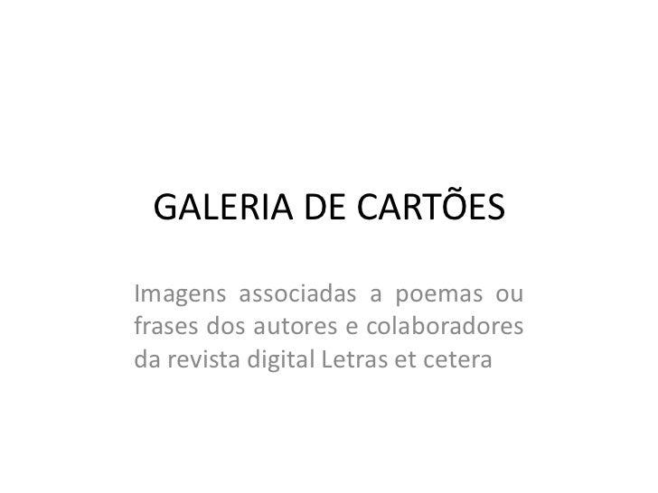 GALERIA DE CARTÕESImagens associadas a poemas oufrases dos autores e colaboradoresda revista digital Letras et cetera