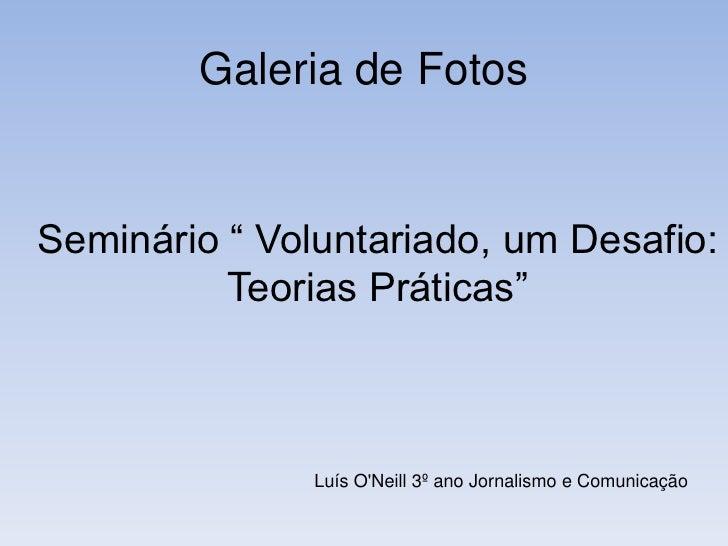 """Galeria de Fotos<br />Seminário """" Voluntariado, um Desafio: Teorias Práticas""""<br />Luís O'Neill 3º ano Jornalismo e C..."""