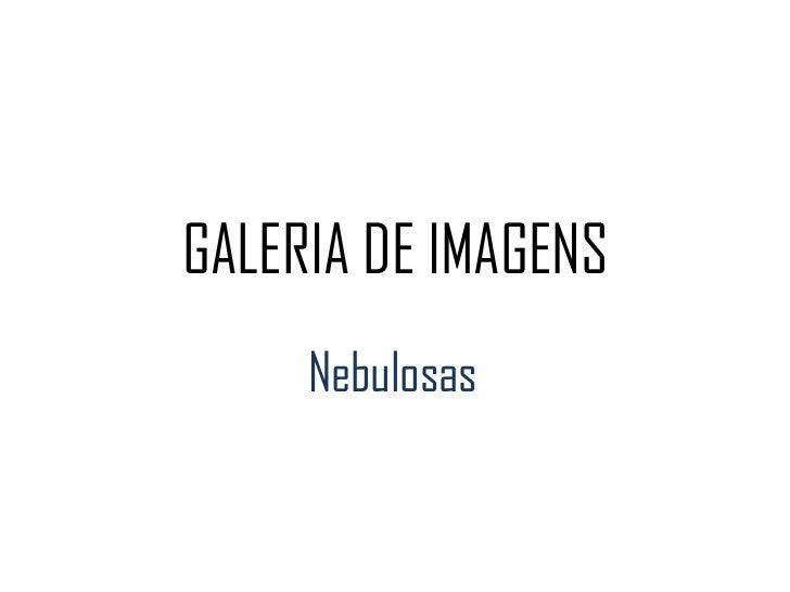 GALERIA DE IMAGENS<br />Nebulosas<br />
