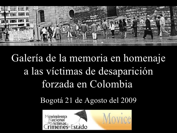 Galería de la memoria en homenaje a las víctimas de desaparición forzada en Colombia  Bogotá 21 de Agosto del 2009