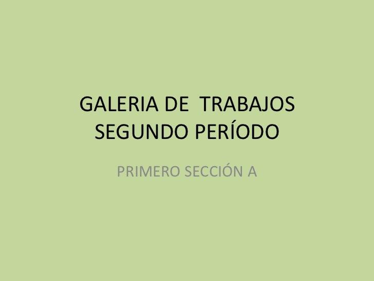 GALERIA DE TRABAJOS SEGUNDO PERÍODO   PRIMERO SECCIÓN A