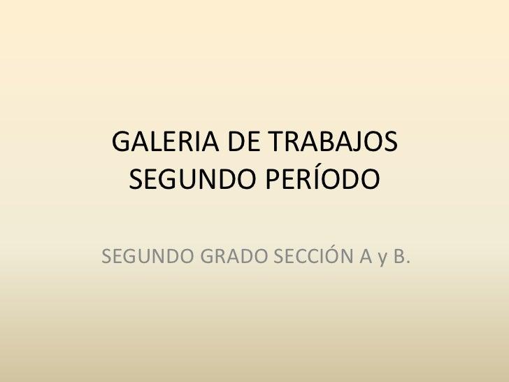 GALERIA DE TRABAJOS SEGUNDO PERÍODOSEGUNDO GRADO SECCIÓN A y B.