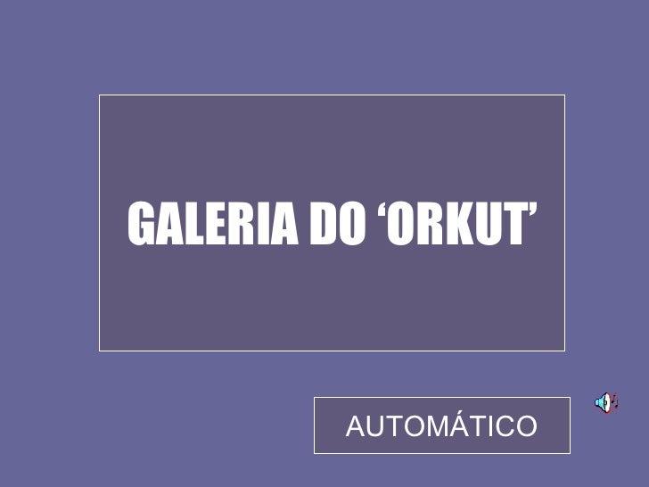 GALERIA DO 'ORKUT'            AUTOMÁTICO