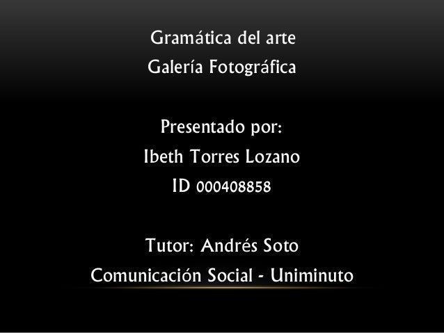Gramática del arte Galería Fotográfica Presentado por: Ibeth Torres Lozano ID 000408858 Tutor: Andrés Soto Comunicación So...