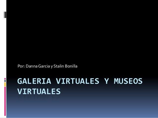 GALERIA VIRTUALES Y MUSEOSVIRTUALESPor: DannaGarcia y Stalin Bonilla