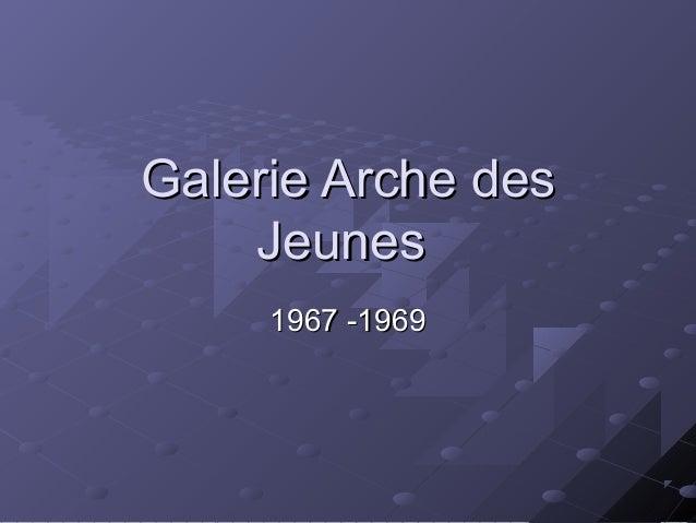 Galerie Arche desGalerie Arche des JeunesJeunes 1967 -19691967 -1969