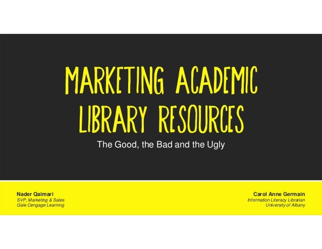 MARKETING ACADEMIC LIBRARY RESOURCES The Good, the Bad and the Ugly  Nader Qaimari SVP, Marketing & Sales Gale Cengage Lea...