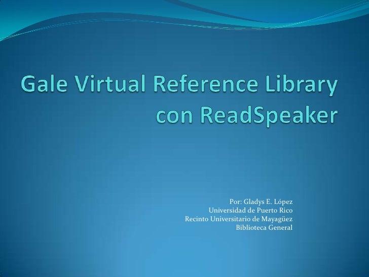 Gale Virtual Reference Librarycon ReadSpeaker<br />Por: Gladys E. López <br />Universidad de Puerto Rico <br />RecintoUniv...