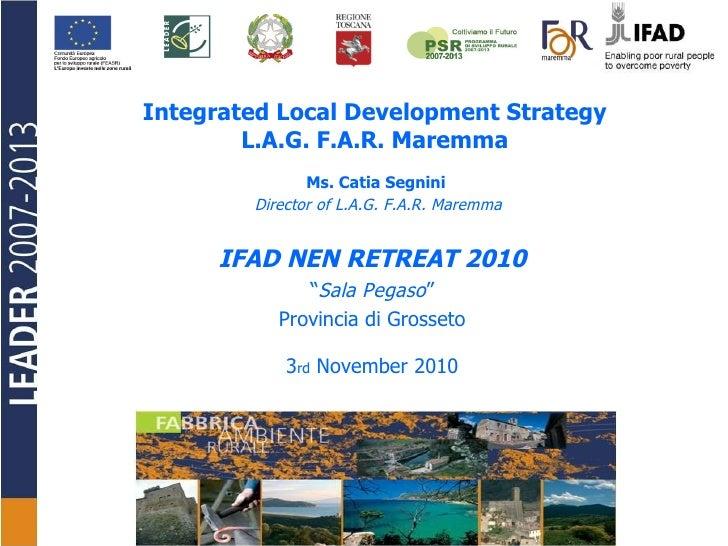 Integrated Local Development Strategy  L.A.G. F.A.R. Maremma  Ms. Catia Segnini  Director of L.A.G. F.A.R. Maremma IFAD NE...