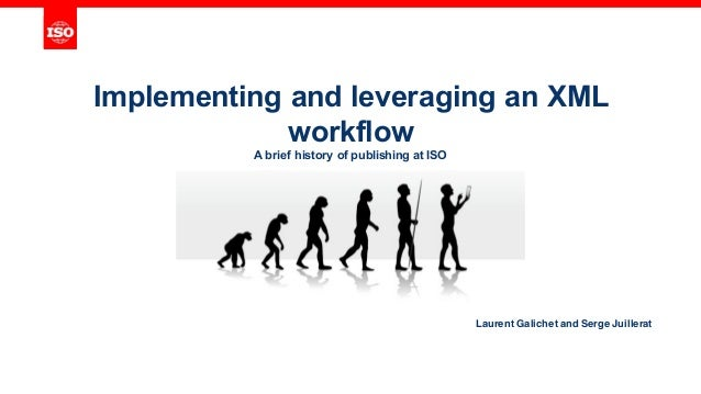 Implementing and leveraging an XML workflow A brief history of publishing at ISO Laurent Galichet and Serge Juillerat