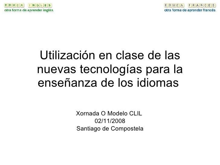 Utilización en clase de las nuevas tecnologías para la enseñanza de los idiomas  Xornada O Modelo CLIL  02/11/2008 Santiag...