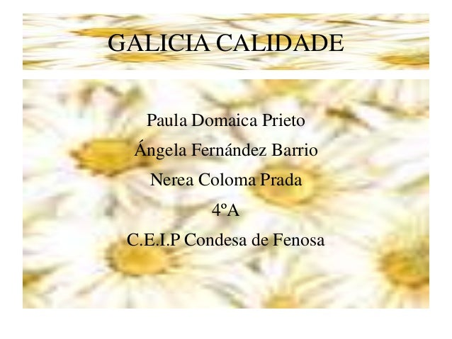 GALICIA CALIDADE Paula Domaica Prieto Ángela Fernández Barrio Nerea Coloma Prada 4ºA C.E.I.P Condesa de Fenosa