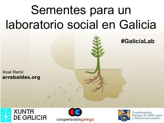 Sementes para un laboratorio social en Galicia                       #GaliciaLabXosé Ramilarrabaldes.org