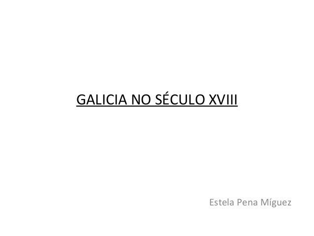 GALICIA NO SÉCULO XVIII Estela Pena Míguez