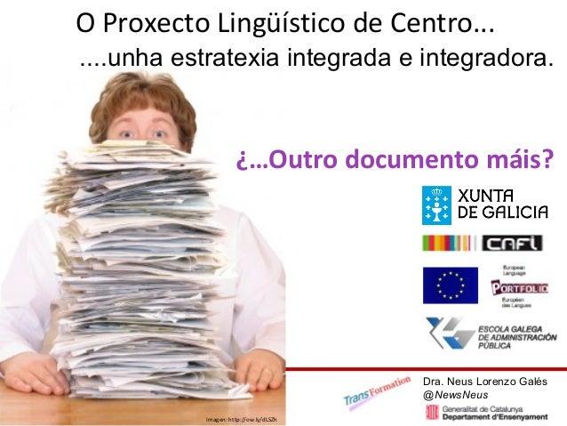 O Proxecto Lingüístico de Centro... Imagen: http://ow.ly/dLSZh ¿…Outro documento máis? Dra. Neus Lorenzo Galés @NewsNeus ....