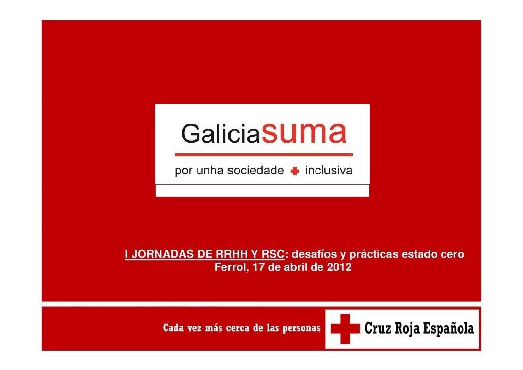 I JORNADAS DE RRHH Y RSC: desafíos y prácticas estado cero              Ferrol,              Ferrol 17 de abril de 2012
