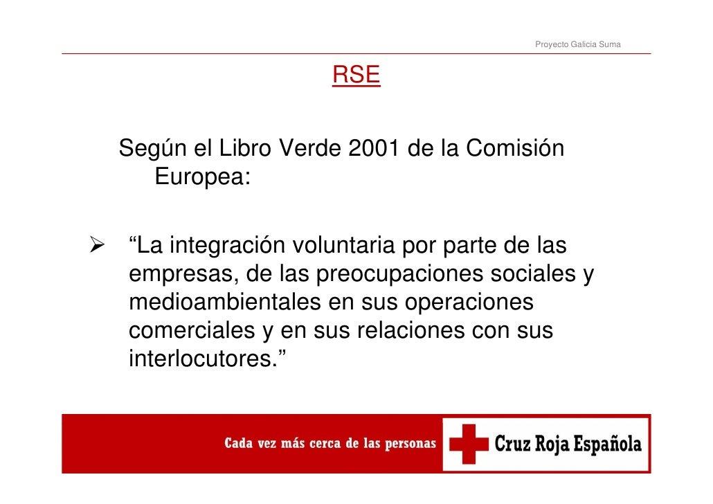 """Proyecto Galicia Suma                   RSESegún el Libro Verde 2001 de la Comisión  Europea:""""La integración voluntaria po..."""