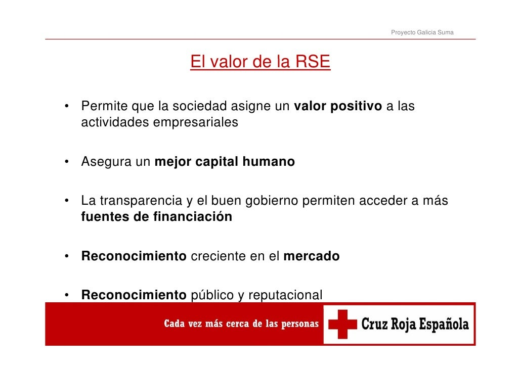Proyecto Galicia Suma                    El valor de la RSE• Permite que la sociedad asigne un valor positivo a las  activ...