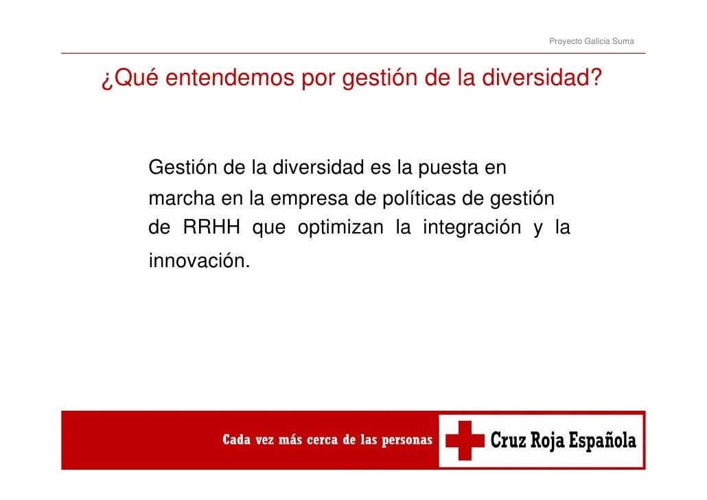 Proyecto Galicia Suma¿Qué entendemos por gestión de la diversidad?    Gestión de la diversidad es la puesta en    marcha e...
