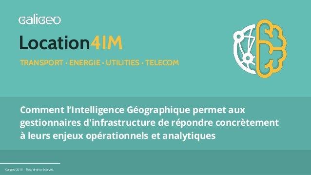 Location4IM Galigeo 2018 – Tous droits réservés. Comment l'Intelligence Géographique permet aux gestionnaires d'infrastruc...