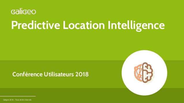 Predictive Location Intelligence Galigeo 2018 – Tous droits réservés. Conférence Utilisateurs 2018