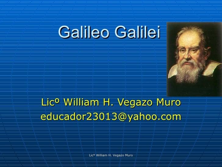 Galileo Galilei Licº William H. Vegazo Muro [email_address] Licº William H. Vegazo Muro