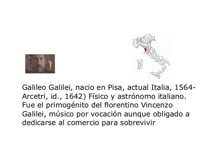 Galileo Galilei, nacio en  Pisa, actual Italia, 1564-Arcetri, id., 1642) Físico y astrónomo italiano. Fue el primogénito d...