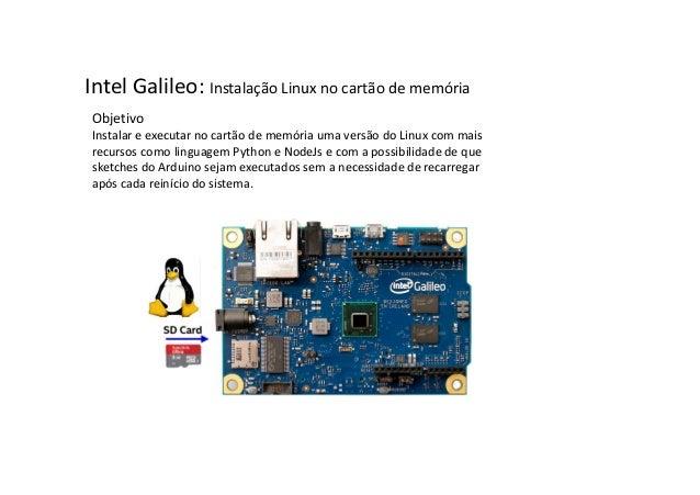 Intel Galileo: Instalação Linux no cartão de memória  Objetivo  Instalar e executar no cartão de memória uma versão do Lin...