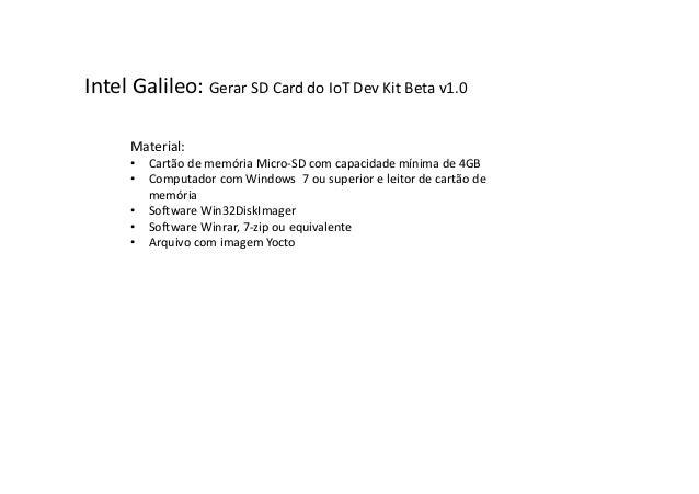 Intel Galileo: Gerar SD Card do IoT Dev Kit Beta v1.0 Material: • Cartão de memória Micro-SD com capacidade mínima de 4GB ...