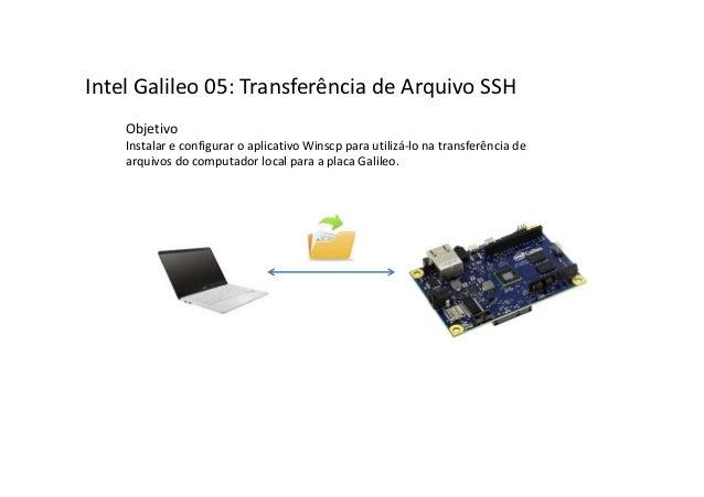 Intel Galileo 05: Transferência de Arquivo SSH Objetivo Instalar e configurar o aplicativo Winscp para utilizá-lo na trans...