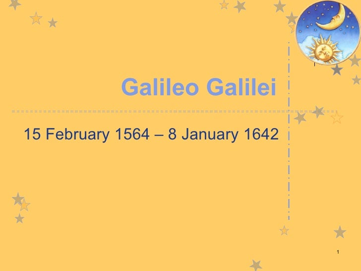 Galileo Galilei 15 February 1564 – 8 January 1642